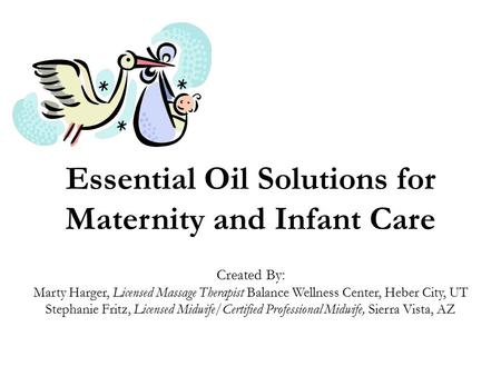 Essential Oil Solutions for Maternity and Infant Care Created By: Marty Harger, Licensed Massage Therapist Balance Wellness Center, Heber City, UT Stephanie.