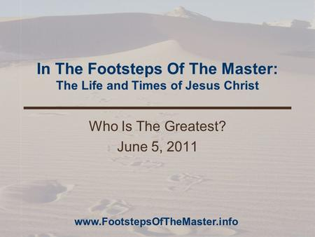 In The Footsteps Of The Master: The Life and Times of Jesus Christ Who Is The Greatest? June 5, 2011 www.FootstepsOfTheMaster.info.