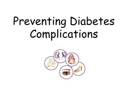 "Preventing Diabetes Complications. What is a ""complication""? Two problems at the same time A second illness caused by the first one A complication ""complicates"""