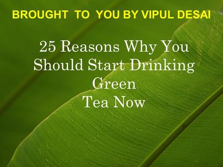 25 Reasons Why You Should Start Drinking Green Tea Now BROUGHT TO YOU BY VIPUL DESAI.