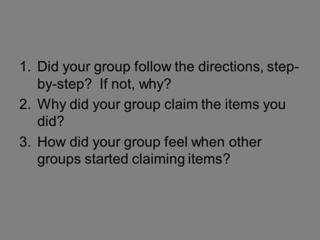 1.Did your group follow the directions, step- by-step? If not, why? 2.Why did your group claim the items you did? 3.How did your group feel when other.