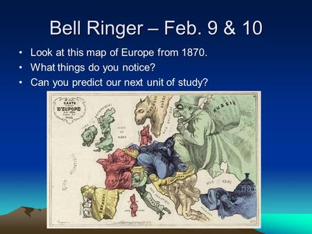 Bell Ringer – Feb. 9 & 10 Look at this map of Europe from 1870. What things do you notice? Can you predict our next unit of study?