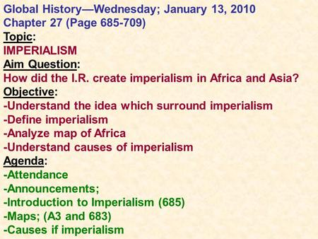 Global History—Wednesday; January 13, 2010 Chapter 27 (Page 685-709) Topic: IMPERIALISM Aim Question: How did the I.R. create imperialism in Africa and.
