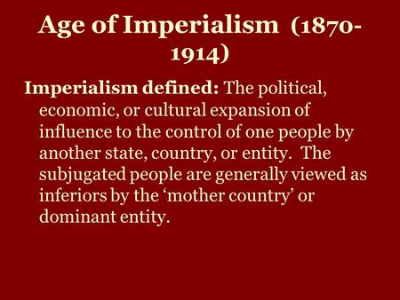 Age <strong>of</strong> Imperialism (1870- 1914) Imperialism defined: The political, economic, or cultural expansion <strong>of</strong> influence to the control <strong>of</strong> one people by another.