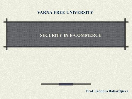 SECURITY IN E-COMMERCE VARNA FREE UNIVERSITY Prof. Teodora Bakardjieva.