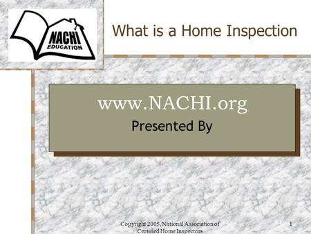 Copyright 2005, National Association of Certified Home Inspectors 1 What is a Home Inspection Your Logo Here www.NACHI.org Presented By www.NACHI.org Presented.
