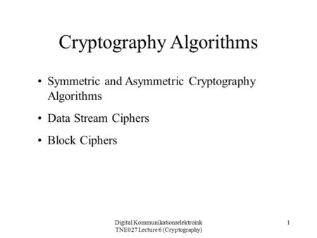 Digital Kommunikationselektroink TNE027 Lecture 6 (Cryptography) 1 Cryptography Algorithms Symmetric and Asymmetric Cryptography Algorithms Data Stream.