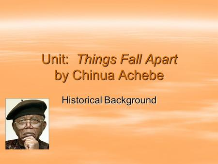 Unit: Things Fall Apart by Chinua Achebe Historical Background.