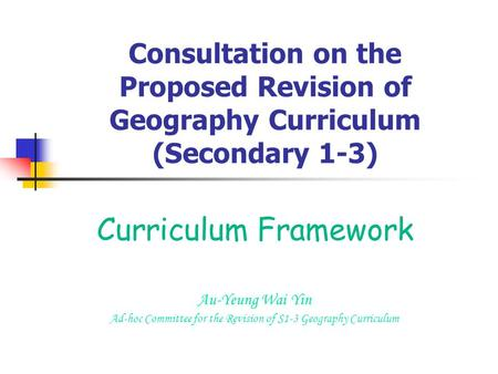 Consultation on the Proposed Revision of Geography Curriculum (Secondary 1-3) Curriculum Framework Au-Yeung Wai Yin Ad-hoc Committee for the Revision of.