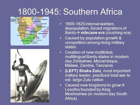 1800-1945: Southern Africa 1800-1825 internal warfare, depopulation, forced migrations of Bantu  mfecane era (crushing era) Caused by population growth.