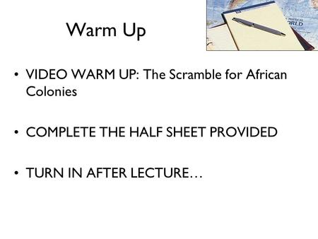 Warm Up VIDEO WARM UP: The Scramble for African Colonies COMPLETE THE HALF SHEET PROVIDED TURN IN AFTER LECTURE…