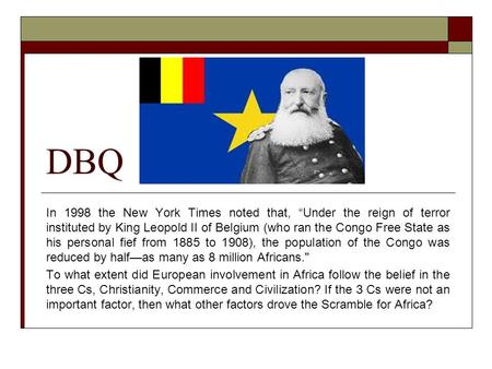 "DBQ In 1998 the New York Times noted that, ""Under the reign of terror instituted by King Leopold II of Belgium (who ran the Congo Free State as his personal."