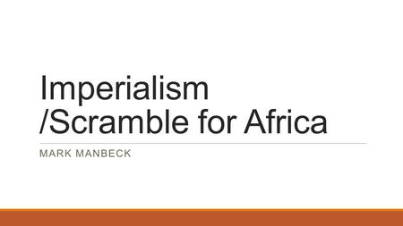 Imperialism /Scramble for Africa MARK MANBECK. Essential Question What is Imperialism and how is Nationalism involved in it?