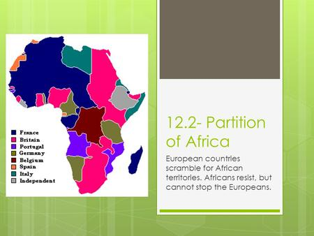 12.2- Partition of Africa European countries scramble for African territories. Africans resist, but cannot stop the Europeans.