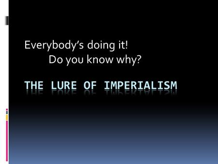 Everybody's doing it! Do you know why?. Imperialists Activity  Imperialism – extending a nation's power over other lands  Economic Interests – New Markets.