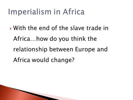 Imperialism in Africa With the end of the slave trade in Africa…how do you think the relationship between Europe and Africa would change?