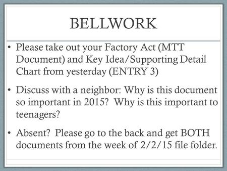 BELLWORK Please take out your Factory Act (MTT Document) and Key Idea/Supporting Detail Chart from yesterday (ENTRY 3) Discuss with a neighbor: Why is.