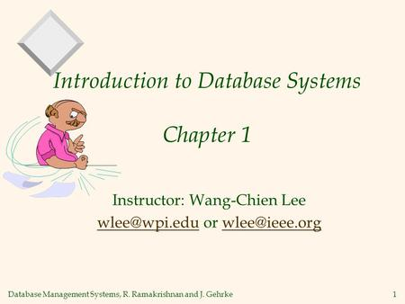 Database Management Systems, R. Ramakrishnan and J. Gehrke1 Introduction to Database Systems Chapter 1 Instructor: Wang-Chien Lee