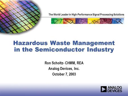 The World Leader in High-Performance Signal Processing Solutions Hazardous Waste Management in the Semiconductor Industry Ron Scholtz- CHMM, REA Analog.