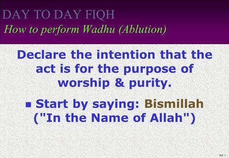 Ref: 1 DAY TO DAY FIQH How to perform Wadhu (Ablution) Declare the intention that the act is for the purpose of worship & purity. Start by saying: Bismillah.
