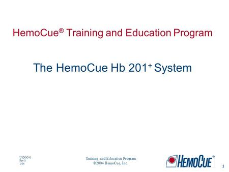 1 USDOC41 Rev 0 1/04 Training and Education Program ©2004 HemoCue, Inc. HemoCue ® Training and Education Program The HemoCue Hb 201 + System.