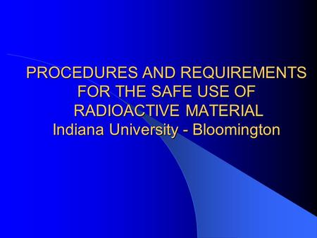 PROCEDURES AND REQUIREMENTS FOR THE SAFE USE OF RADIOACTIVE MATERIAL Indiana University - Bloomington.