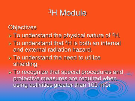 3 H Module Objectives  To understand the physical nature of 3 H.  To understand that 3 H is both an internal and external radiation hazard.  To understand.