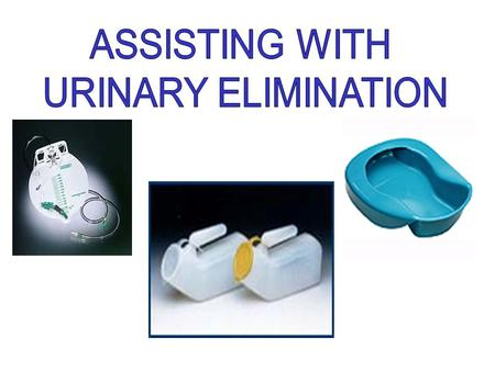 ASSISTING WITH URINARY ELIMINATION.