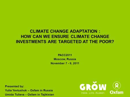 CLIMATE CHANGE ADAPTATION : HOW CAN WE ENSURE CLIMATE CHANGE INVESTMENTS ARE TARGETED AT THE POOR? PACC2011 Moscow, Russia November 7 - 9, 2011 Presented.