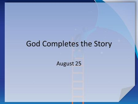 God Completes the Story August 25. Think About It … You are reading a book. You know how the story ends, but not how the author made it happen. How does.