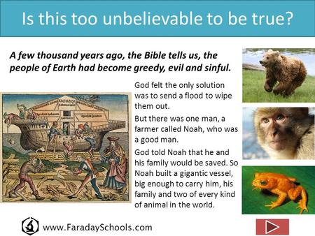 Www.FaradaySchools.com Is this too unbelievable to be true? A few thousand years ago, the Bible tells us, the people of Earth had become greedy, evil and.