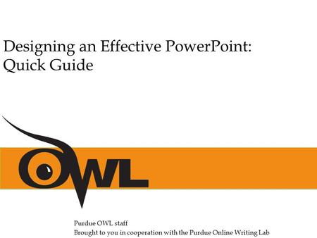 Purdue OWL staff Brought to you in cooperation with the Purdue Online Writing Lab Designing an Effective PowerPoint: Quick Guide.
