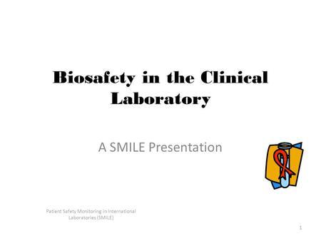 Patient Safety Monitoring in International Laboratories (SMILE) 1 Biosafety in the Clinical Laboratory A SMILE Presentation.