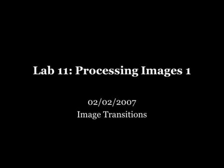 Lab 11: Processing Images 1 02/02/2007 Image Transitions.
