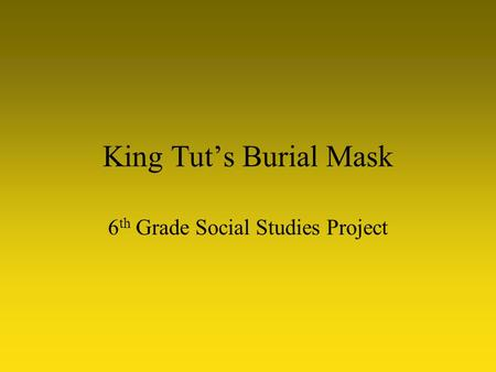 King Tut's Burial Mask 6 th Grade Social Studies Project.