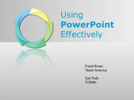 Using PowerPoint Effectively Frank Broen Teach America Sue Fody TriZetto 1.