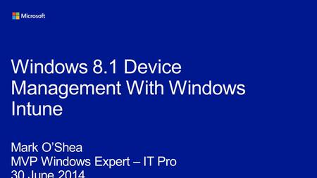 Windows 8.1 Device Management With Windows Intune Mark O'Shea MVP Windows Expert – IT Pro 30 June 2014.