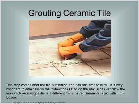 Grouting Ceramic Tile This step comes after the tile is installed and has had time to cure. It is very important to either follow the instructions listed.