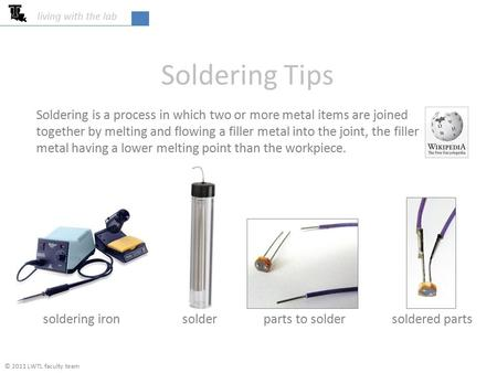 Living with the lab Soldering Tips Soldering is a process in which two or more metal items are joined together by melting and flowing a filler metal into.