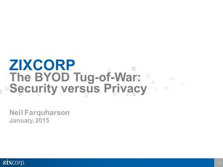 1 ZIXCORP The BYOD Tug-of-War: Security versus Privacy Neil Farquharson January, 2015.