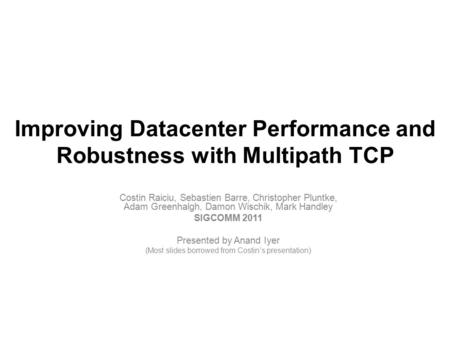 Improving Datacenter Performance and Robustness with Multipath TCP Costin Raiciu, Sebastien Barre, Christopher Pluntke, Adam Greenhalgh, Damon Wischik,