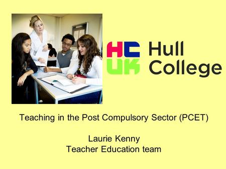 Teaching in the Post Compulsory Sector (PCET) Laurie Kenny Teacher Education team.