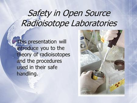 Safety in Open Source Radioisotope Laboratories  This presentation will introduce you to the theory of radioisotopes and the procedures used in their.