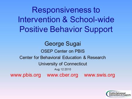 Responsiveness to Intervention & School-wide Positive Behavior Support George Sugai OSEP Center on PBIS Center for Behavioral Education & Research University.