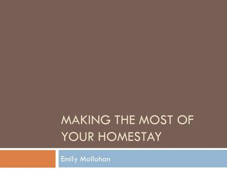 MAKING THE MOST OF YOUR HOMESTAY Emily Mollohan. Basic Tips  Spend time with them  Learn about them and their family  Hang out with them when family.
