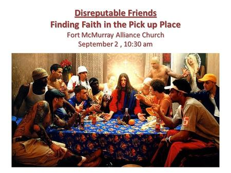 Disreputable Friends Finding Faith in the Pick up Place Fort McMurray Alliance Church September 2, 10:30 am.