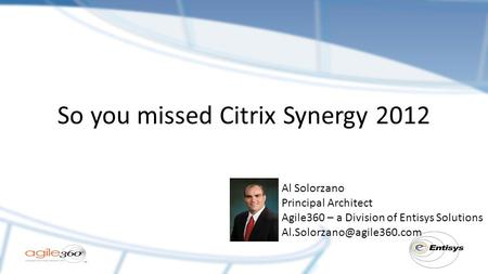 So you missed Citrix Synergy 2012 Al Solorzano Principal Architect Agile360 – a Division of Entisys Solutions