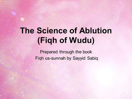 The Science of Ablution (Fiqh of Wudu) Prepared through the book Fiqh us-sunnah by Sayyid Sabiq.