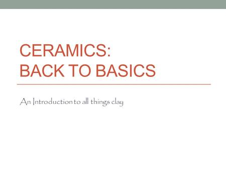 CERAMICS: BACK TO BASICS An Introduction to all things clay.