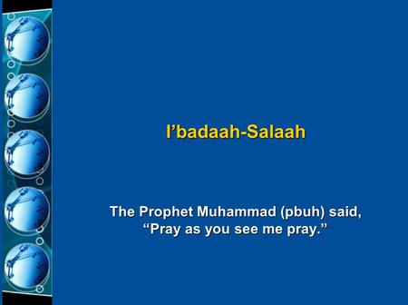 "The Prophet Muhammad (pbuh) said, ""Pray as you see me pray."" I'badaah-Salaah."